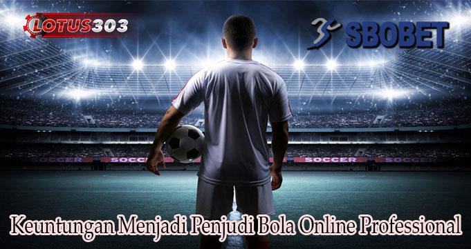 Keuntungan Menjadi Penjudi Bola Online Professional