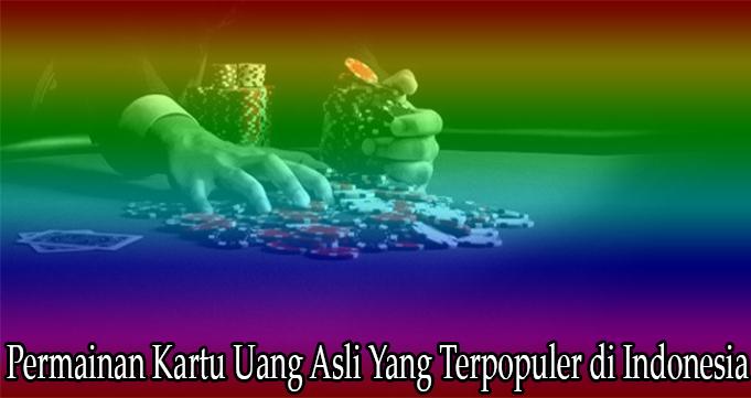 Permainan Kartu Uang Asli Yang Terpopuler di Indonesia